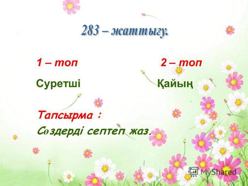 1 – топ 2 – топ Суретші Қайың Тапсырма : С ө здерді септеп жаз.