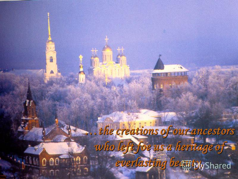 …the creations of our ancestors who left foe us a heritage of everlasting beauty,