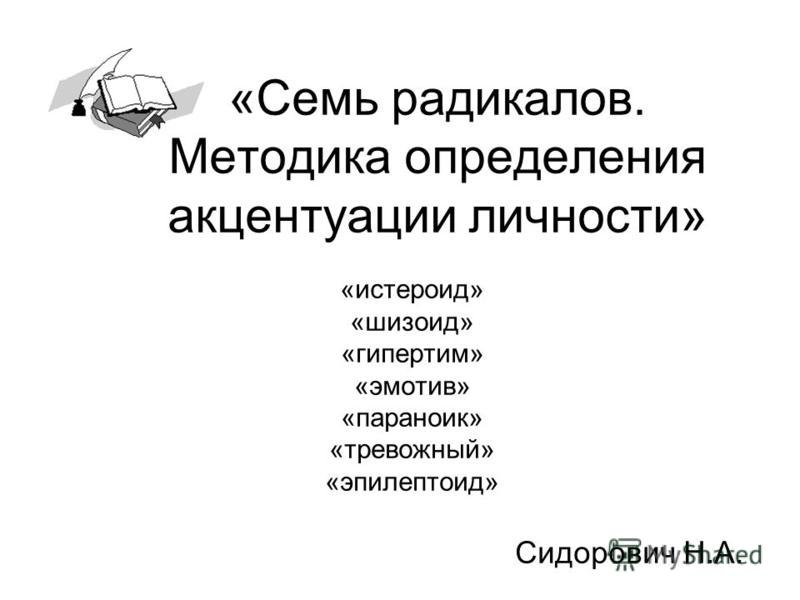 «Семь радикалов. Методика определения акцентуации личности» «истероид» «шизоид» «гипертим» «эмотив» «параноик» «тревожный» «эпилептоид» Сидорович Н.А.