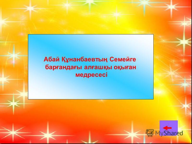Абай Құнанбаевтың Семейге барғандағы алғашқы оқыған медресесі