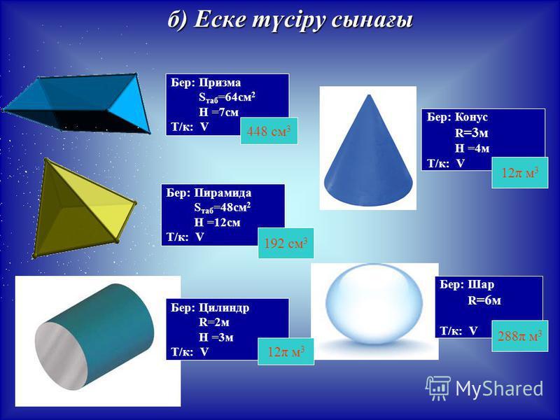 б) Еске түсіру сынағы Бер: Призма S таб =64см 2 H =7см Т/к: V Бер: Пирамида S таб =48см 2 H =12см Т/к: V Бер: Цилиндр R=2м H =3м Т/к: V Бер: Конус R =3м H =4м Т/к: V Бер: Шар R =6м Т/к: V 448 см 3 192 см 3 12π м 3 288π м 3