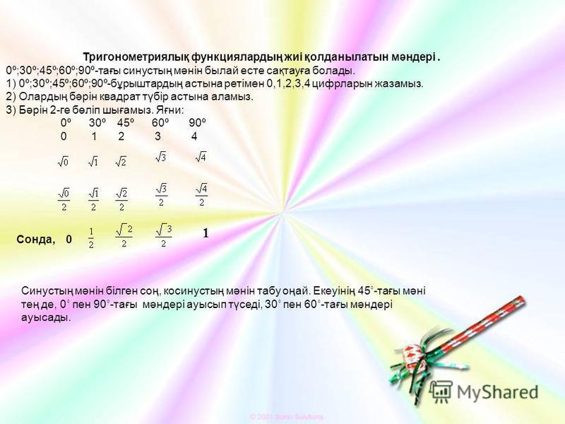 Тригонометриялық функциялардың жиі қолданылатын мәндері. 0º;30º;45º;60º;90º-тағы синустың мәнін былай есте сақтауға болады. 1) 0º;30º;45º;60º;90º-бұрыштардың астына ретімен 0,1,2,3,4 цифрларын жазамыз. 2) Олардың бәрін квадрат түбір астына аламыз. 3)