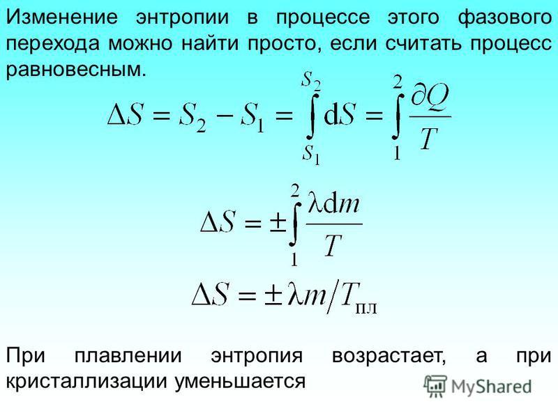Изменение энтропии в процессе этого фазового перехода можно найти просто, если считать процесс равновесным. При плавлении энтропия возрастает, а при кристаллизации уменьшается