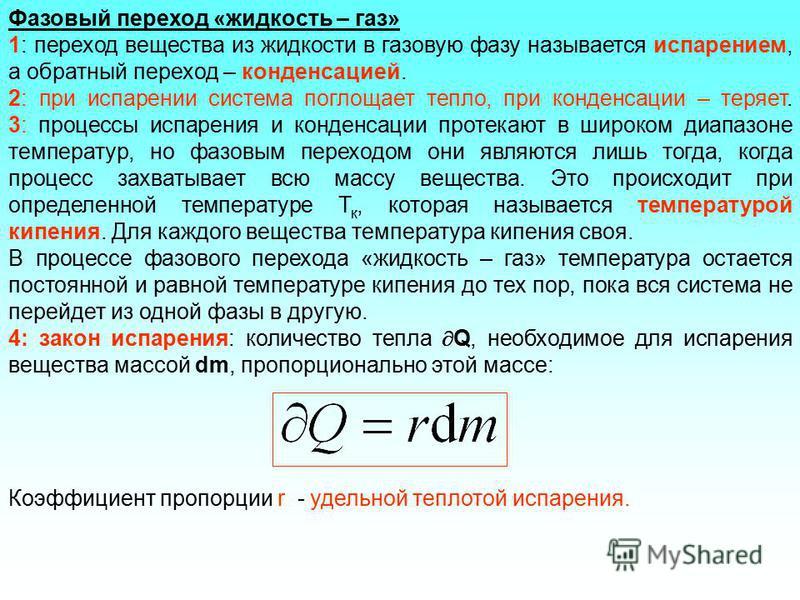 Фазовый переход «жидкость – газ» 1: переход вещества из жидкости в газовую фазу называется испарением, а обратный переход – конденсацией. 2: при испарении система поглощает тепло, при конденсации – теряет. 3: процессы испарения и конденсации протекаю