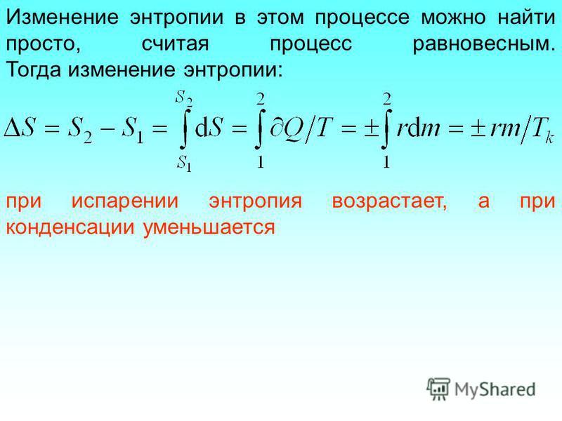 Изменение энтропии в этом процессе можно найти просто, считая процесс равновесным. Тогда изменение энтропии: при испарении энтропия возрастает, а при конденсации уменьшается