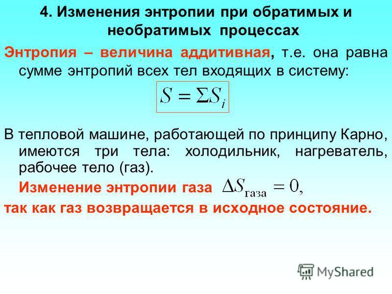 4. Изменения энтропии при обратимых и необратимых процессах Энтропия – величина аддитивная, т.е. она равна сумме энтропий всех тел входящих в систему: В тепловой машине, работающей по принципу Карно, имеются три тела: холодильник, нагреватель, рабоче
