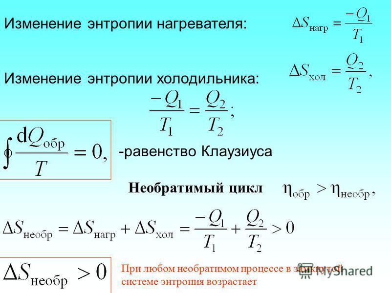 Изменение энтропии нагревателя: Изменение энтропии холодильника: -равенство Клаузиуса Необратимый цикл При любом необратимом процессе в замкнутой системе энтропия возрастает