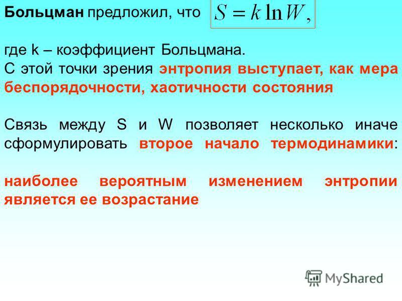 Больцман предложил, что где k – коэффициент Больцмана. С этой точки зрения энтропия выступает, как мера беспорядочности, хаотичности состояния Связь между S и W позволяет несколько иначе сформулировать второе начало термодинамики: наиболее вероятным