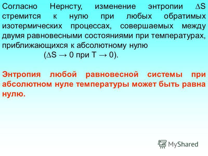 Согласно Нернсту, изменение энтропии S стремится к нулю при любых обратимых изотермических процессах, совершаемых между двумя равновесными состояниями при температурах, приближающихся к абсолютному нулю ( S 0 при Т 0). Энтропия любой равновесной сист