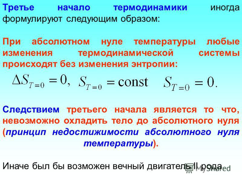 Третье начало термодинамики иногда формулируют следующим образом: При абсолютном нуле температуры любые изменения термодинамической системы происходят без изменения энтропии: Следствием третьего начала является то что, невозможно охладить тело до абс