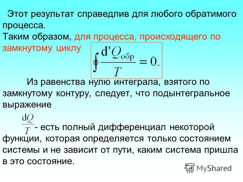 Этот результат справедлив для любого обратимого процесса. Таким образом, для процесса, происходящего по замкнутому циклу Из равенства нулю интеграла, взятого по замкнутому контуру, следует, что подынтегральное выражение - есть полный дифференциал нек