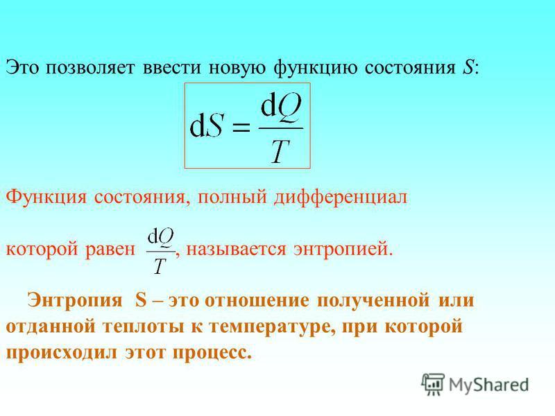 Это позволяет ввести новую функцию состояния S: Функция состояния, полный дифференциал которой равен, называется энтропией. Энтропия S – это отношение полученной или отданной теплотыы к температуре, при которой происходил этот процесс.