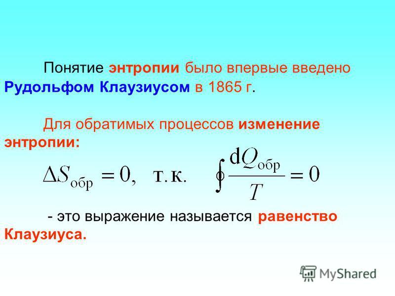 Понятие энтропии было впервые введено Рудольфом Клаузиусом в 1865 г. Для обратимых процессов изменение энтропии: - это выражение называется равенство Клаузиуса.