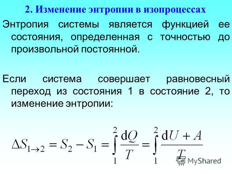 2. Изменение энтропии в изопроцессах Энтропия системы является функцией ее состояния, определенная с точностью до произвольной постоянной. Если система совершает равновесный переход из состояния 1 в состояние 2, то изменение энтропии: