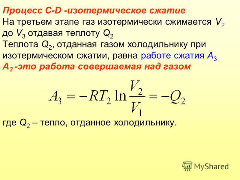 Процесс C-D -изотермическое сжатие На третьем этапе газ изотермически сжимается V 2 до V 3 отдавая теплоту Q 2 Теплота Q 2, отданная газом холодильнику при изотермическом сжатии, равна работе сжатия А 3 А 3 -это работа совершаемая над газом где Q 2 –