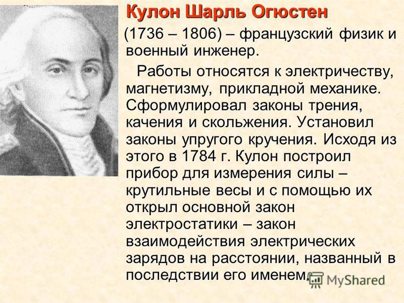 Кулон Шарль Огюстен Кулон Шарль Огюстен (1736 – 1806) – французский физик и военный инженер. (1736 – 1806) – французский физик и военный инженер. Работы относятся к электричеству, магнетизму, прикладной механике. Сформулировал законы трения, качения