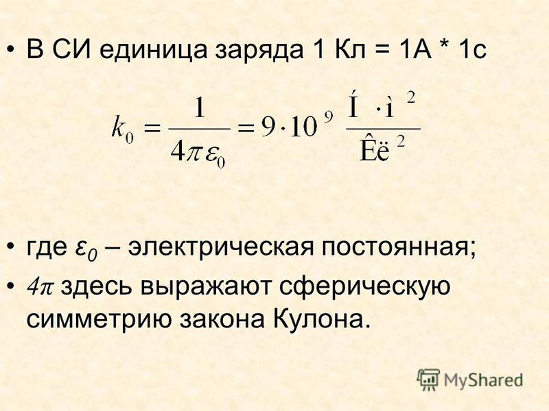 В СИ единица заряда 1 Кл = 1А * 1 сВ СИ единица заряда 1 Кл = 1А * 1 с где ε 0 – электрическая постоянная;где ε 0 – электрическая постоянная; 4π здесь выражают сферическую симметрию закона Кулона.4π здесь выражают сферическую симметрию закона Кулона.