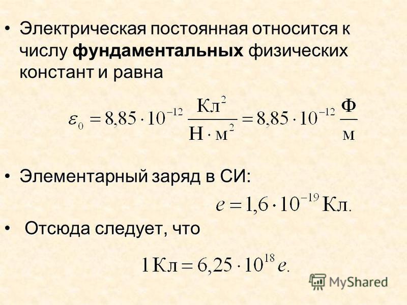 Электрическая постоянная относится к числу фундаментальных физических констант и равна Элементарный заряд в СИ:Элементарный заряд в СИ: Отсюда следует, что Отсюда следует, что