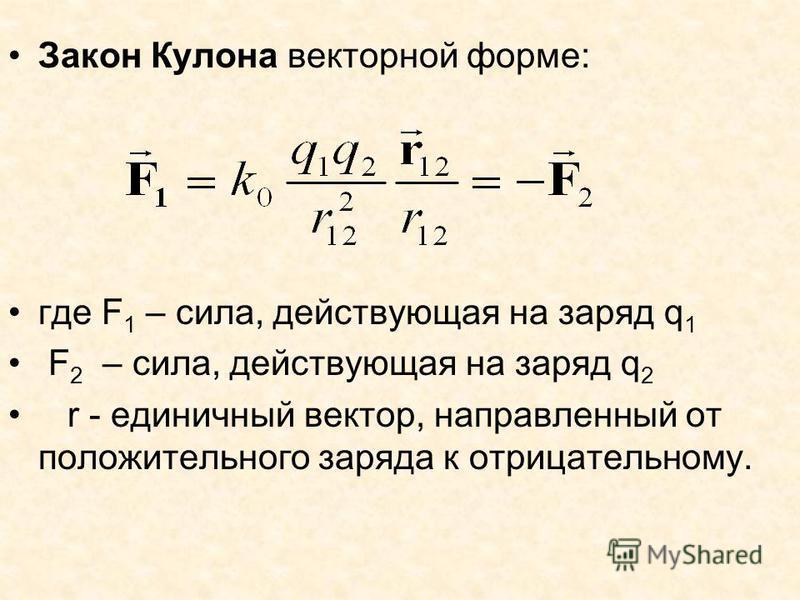 Закон Кулона векторной форме: где F 1 – сила, действующая на заряд q 1 F 2 – сила, действующая на заряд q 2 r - единичный вектор, направленный от положительного заряда к отрицательному.