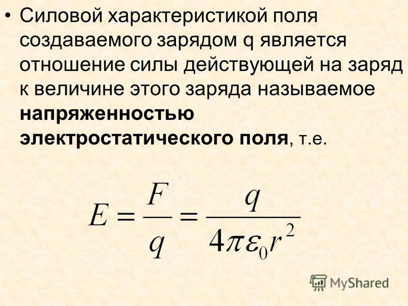 Силовой характеристикой поля создаваемого зарядом q является отношение силы действующей на заряд к величине этого заряда называемое напряженностью электростатического поля, т.е.