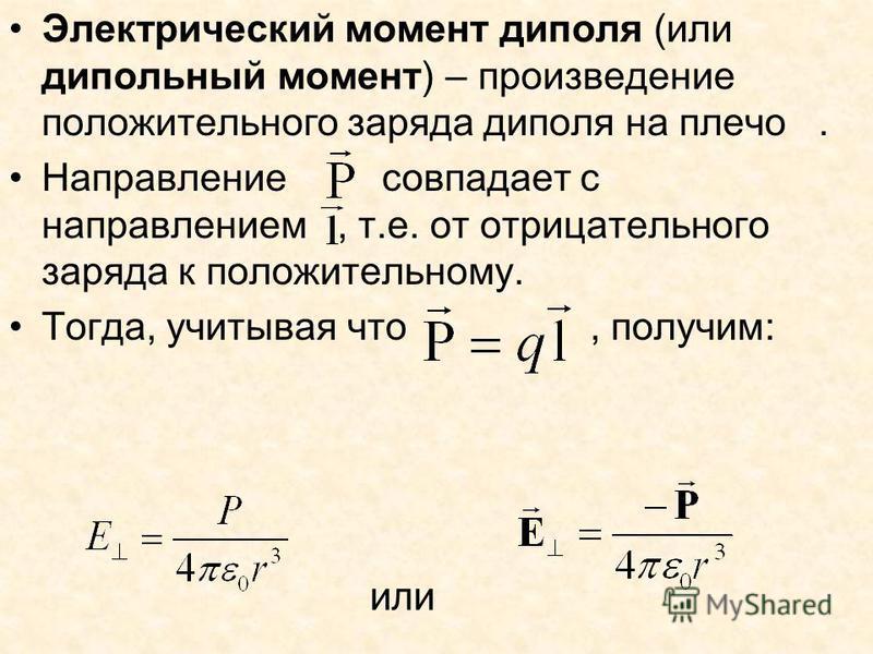 Электрический момент диполя (или дипольный момент) – произведение положительного заряда диполя на плечо. Направление совпадает с направлением, т.е. от отрицательного заряда к положительному. Тогда, учитывая что, получим: или