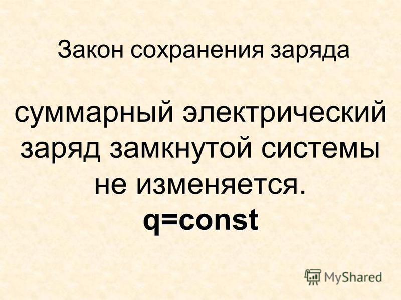 q=const Закон сохранения заряда суммарный электрический заряд замкнутой системы не изменяется. q=const