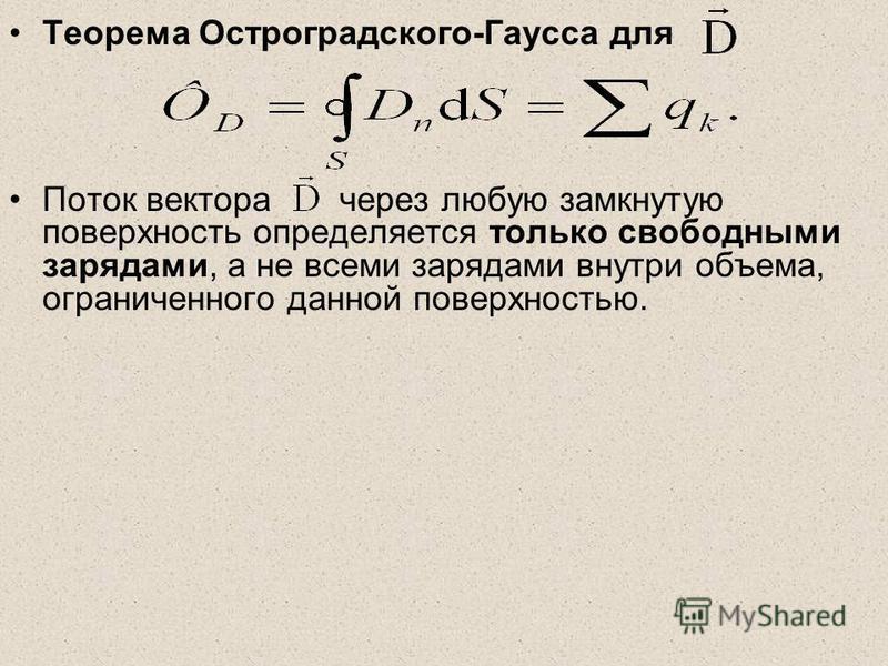 Теорема Остроградского-Гаусса для Поток вектора через любую замкнутую поверхность определяется только свободными зарядами, а не всеми зарядами внутри объема, ограниченного данной поверхностью.