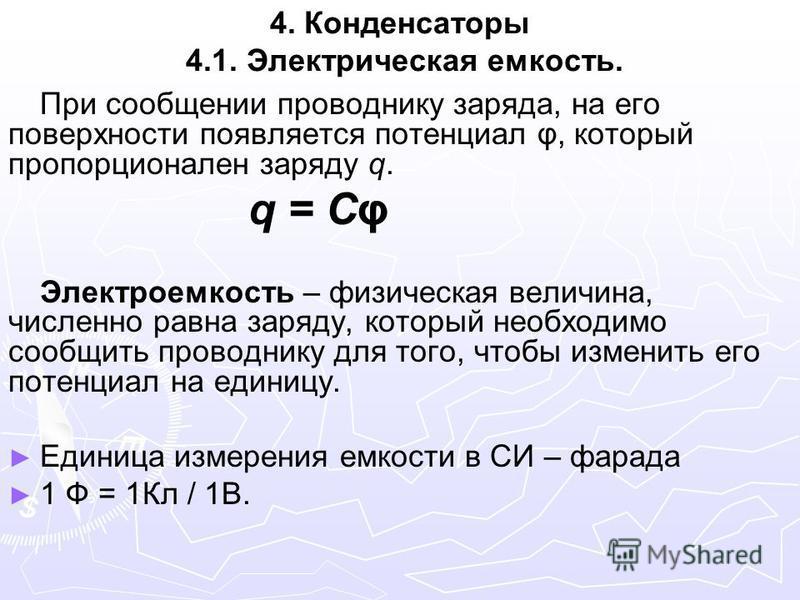 4. Конденсаторы 4.1. Электрическая емкость. При сообщении проводнику заряда, на его поверхности появляется потенциал φ, который пропорционален заряду q. q = Cφ Электроемкость – физическая величина, численно равна заряду, который необходимо сообщить п
