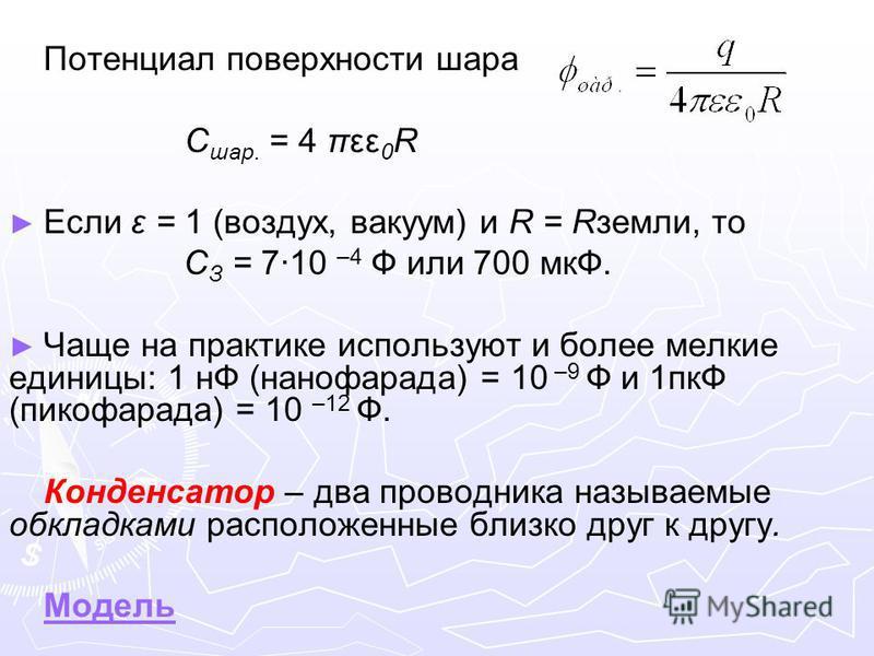 Потенциал поверхности шара C шар. = 4 πεε 0 R Если ε = 1 (воздух, вакуум) и R = Rземли, то C З = 7·10 –4 Ф или 700 мкФ. Чаще на практике используют и более мелкие единицы: 1 нФ (нанофарада) = 10 –9 Ф и 1 пкФ (пикофарада) = 10 –12 Ф. Конденсатор – два