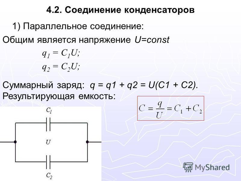 4.2. Соединение конденсаторов 1) Параллельное соединение: Общим является напряжение U=const Суммарный заряд: q = q1 + q2 = U(C1 + C2). Результирующая емкость: q 1 = C 1 U; q 2 = C 2 U;