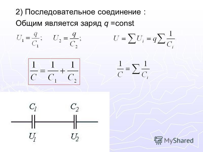 2) Последовательное соединение : Общим является заряд q =const