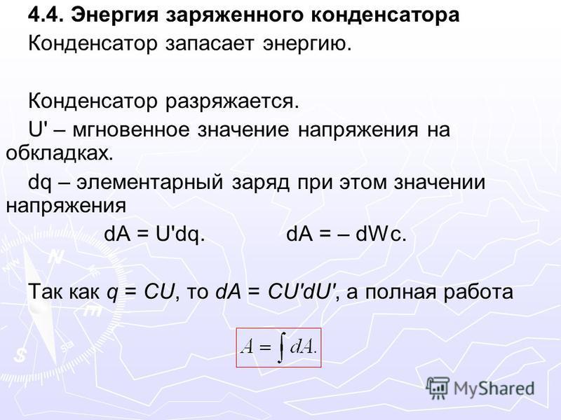 4.4. Энергия заряженного конденсатора Конденсатор запасает энергию. Конденсатор разряжается. U' – мгновенное значение напряжения на обкладках. dq – элементарный заряд при этом значении напряжения dA = U'dq. dA = – dWc. Так как q = CU, то dA = CU'dU',