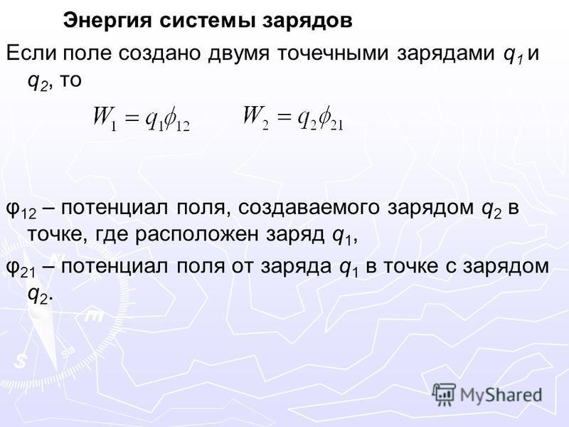 Энергия системы зарядов Если поле создано двумя точечными зарядами q 1 и q 2, то φ 12 – потенциал поля, создаваемого зарядом q 2 в точке, где расположен заряд q 1, φ 21 – потенциал поля от заряда q 1 в точке с зарядом q 2.