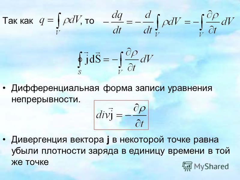 Так как, то Дифференциальная форма записи уравнения непрерывности. Дивергенция вектора j в некоторой точке равна убыли плотности заряда в единицу времени в той же точке