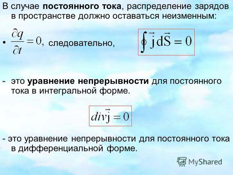 В случае постоянного тока, распределение зарядов в пространстве должно оставаться неизменным: следовательно, -это уравнение непрерывности для постоянного тока в интегральной форме. - это уравнение непрерывности для постоянного тока в дифференциальной