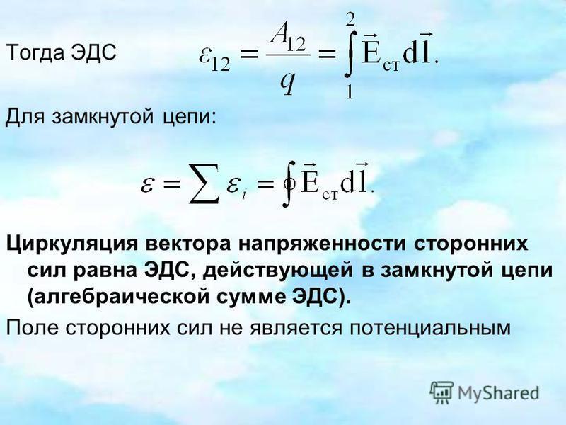 Тогда ЭДС Для замкнутой цепи: Циркуляция вектора напряженности сторонних сил равна ЭДС, действующей в замкнутой цепи (алгебраической сумме ЭДС). Поле сторонних сил не является потенциальным