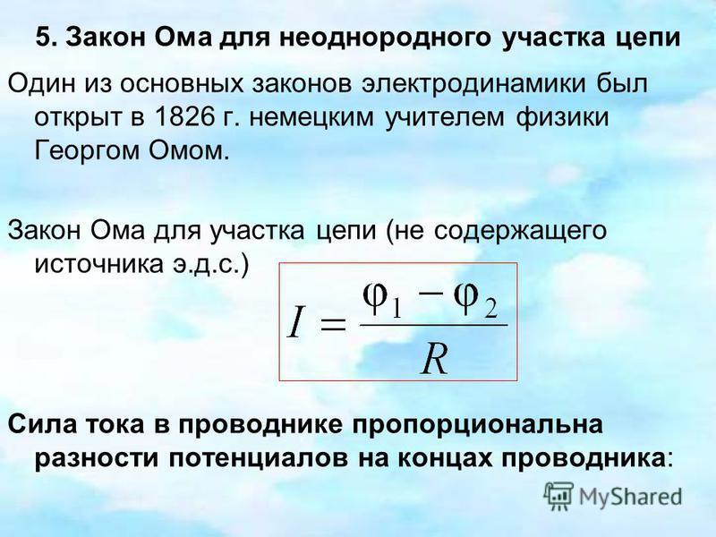 5. Закон Ома для неоднородного участка цепи Один из основных законов электродинамики был открыт в 1826 г. немецким учителем физики Георгом Омом. Закон Ома для участка цепи (не содержащего источника э.д.с.) Сила тока в проводнике пропорциональна разно
