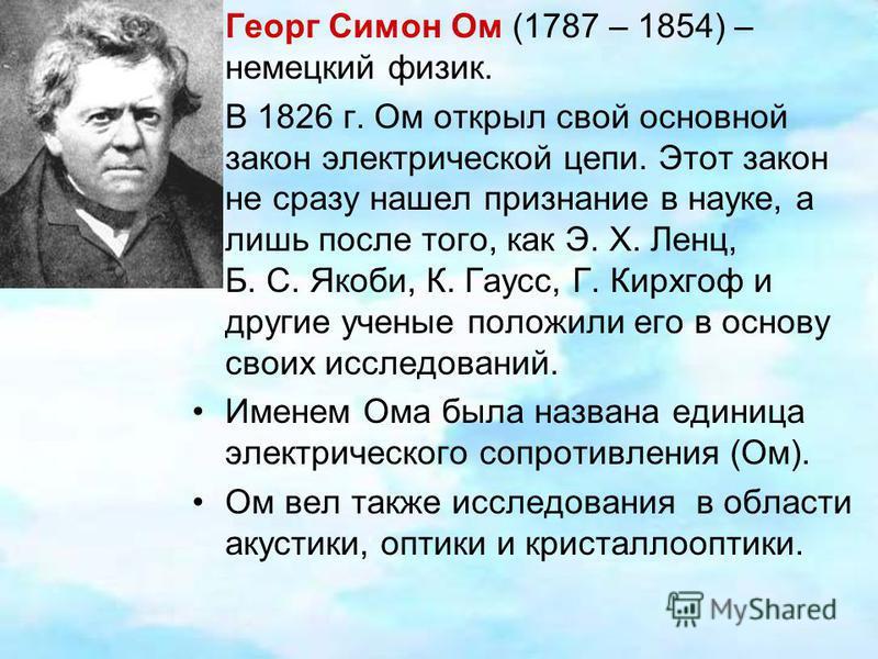 Георг Симон Ом (1787 – 1854) – немецкий физик. В 1826 г. Ом открыл свой основной закон электрической цепи. Этот закон не сразу нашел признание в науке, а лишь после того, как Э. X. Ленц, Б. С. Якоби, К. Гаусс, Г. Кирхгоф и другие ученые положили его