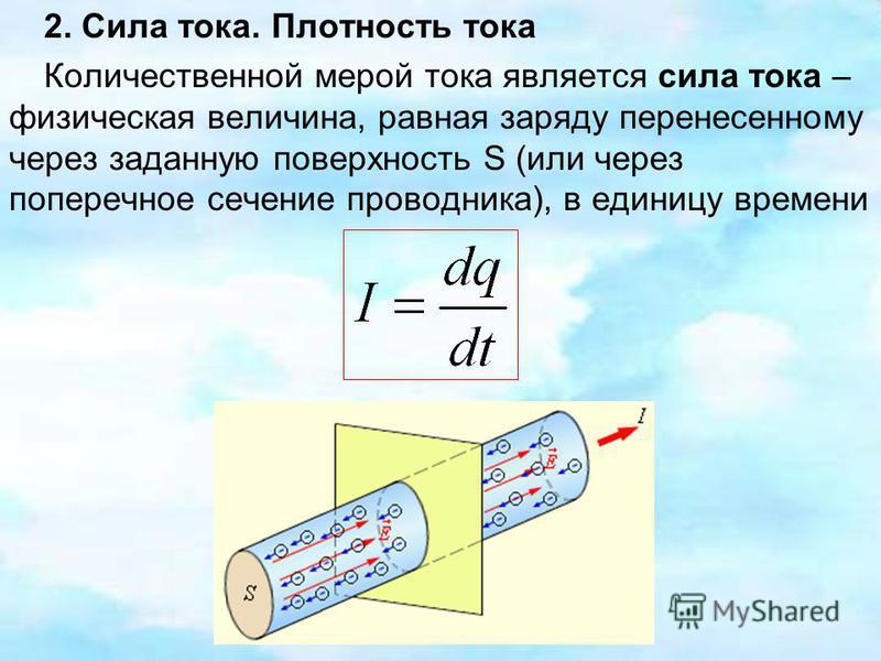 2. Сила тока. Плотность тока Количественной мерой тока является сила тока – физическая величина, равная заряду перенесенному через заданную поверхность S (или через поперечное сечение проводника), в единицу времени