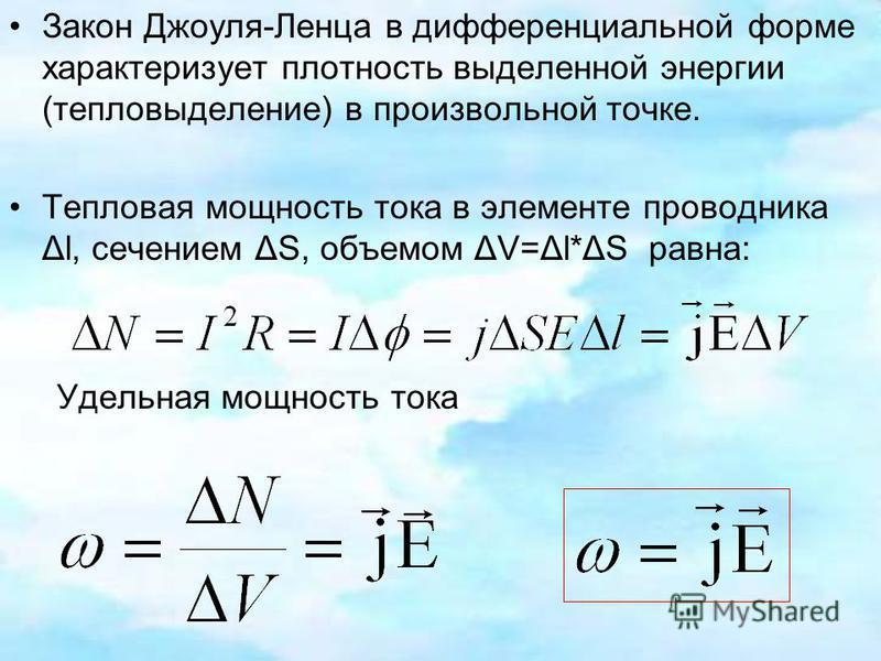 Закон Джоуля-Ленца в дифференциальной форме характеризует плотность выделенной энергии (тепловыделение) в произвольной точке. Тепловая мощность тока в элементе проводника Δl, сечением ΔS, объемом ΔV=Δl*ΔS равна: Удельная мощность тока