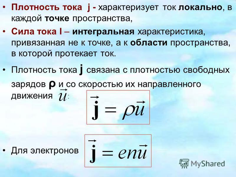 Плотность тока j - характеризует ток локально, в каждой точке пространства, Сила тока I – интегральная характеристика, привязанная не к точке, а к области пространства, в которой протекает ток. Плотность тока j связана с плотностью свободных зарядов