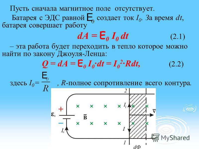 Пусть сначала магнитное поле отсутствует. Батарея с ЭДС равной создает ток I 0. За время dt, батарея совершает работу dA = E 0 I 0 dt (2.1) – эта работа будет переходить в тепло которое можно найти по закону Джоуля-Ленца: Q = dA = E 0 I 0 · dt = I 0