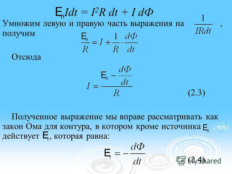 Idt = I 2 R dt + I dФ Умножим левую и правую часть выражения на, получим Отсюда (2.3) Полученное выражение мы вправе рассматривать как закон Ома для контура, в котором кроме источника действует, которая равна: (2.4)