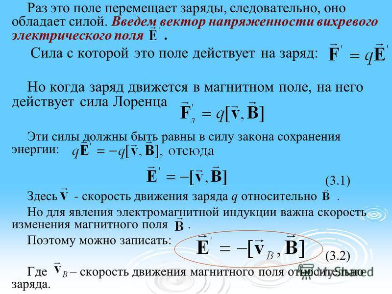 Раз это поле перемещает заряды, следовательно, оно обладает силой. Введем вектор напряженности вихревого электрического поля. Сила с которой это поле действует на заряд: Но когда заряд движется в магнитном поле, на него действует сила Лоренца Эти сил