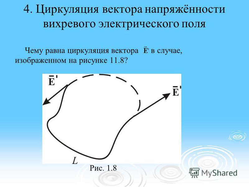 4. Циркуляция вектора напряжённости вихревого электрического поля Чему равна циркуляция вектора в случае, изображенном на рисунке 11.8? Рис. 1.8