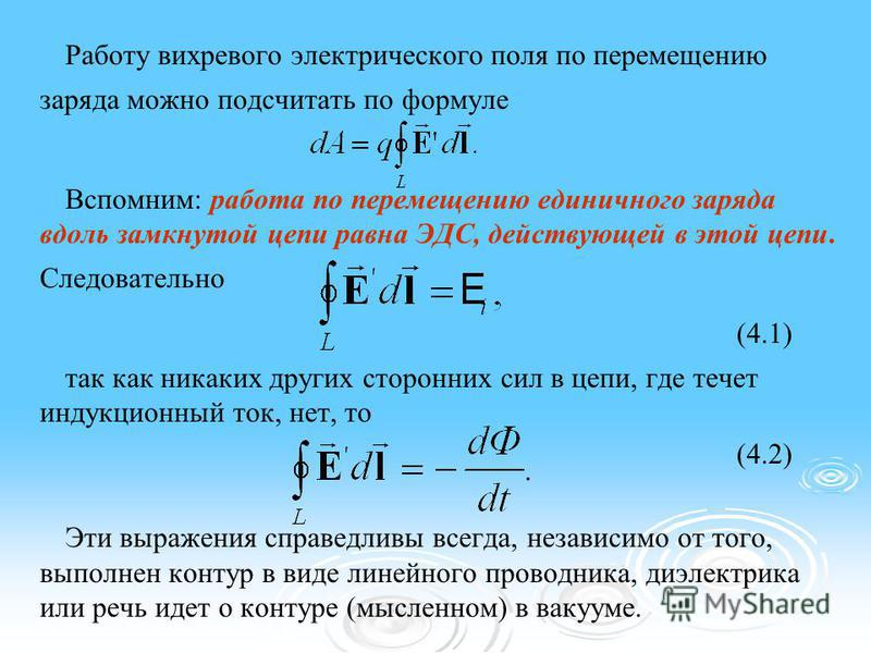Работу вихревого электрического поля по перемещению заряда можно подсчитать по формуле Вспомним: работа по перемещению единичного заряда вдоль замкнутой цепи равна ЭДС, действующей в этой цепи. Следовательно (4.1) так как никаких других сторонних сил