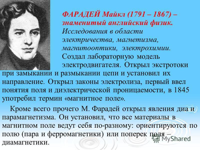 ФАРАДЕЙ Майкл (1791 – 1867) – знаменитый английский физик. Исследования в области электричества, магнетизма, магнитооптики, электрохимии. Создал лабораторную модель электродвигателя. Открыл экстратоки при замыкании и размыкании цепи и установил их на