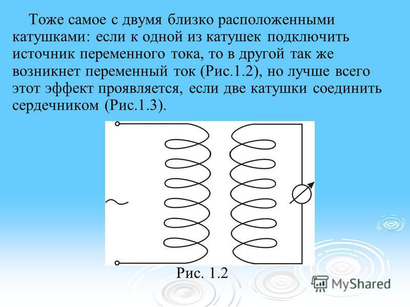 Тоже самое с двумя близко расположенными катушками: если к одной из катушек подключить источник переменного тока, то в другой так же возникнет переменный ток (Рис.1.2), но лучше всего этот эффект проявляется, если две катушки соединить сердечником (Р