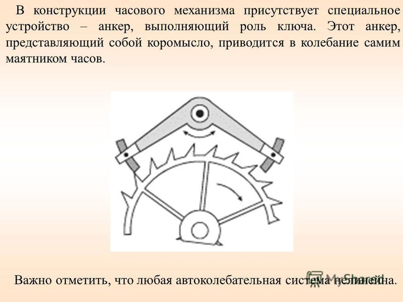 В конструкции часового механизма присутствует специальное устройство – анкер, выполняющий роль ключа. Этот анкер, представляющий собой коромысло, приводится в колебание самим маятником часов. Важно отметить, что любая автоколебательная система нелине