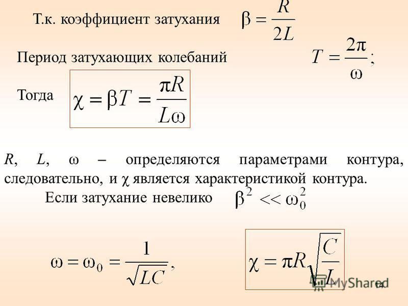 R, L, ω – определяются параметрами контура, следовательно, и χ является характеристикой контура. Если затухание невелико 14 Т.к. коэффициент затухания Период затухающих колебаний Тогда